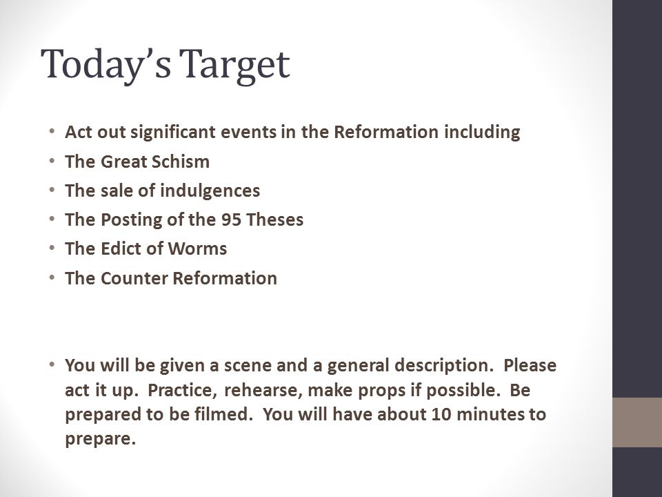 Today's Target Act out significant events in the Reformation including The Great Schism The sale of indulgences The Posting of the 95 Theses The Edict of Worms The Counter Reformation You will be given a scene and a general description.