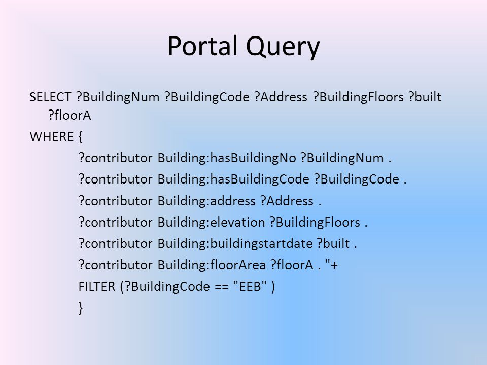Portal Query SELECT ?BuildingNum ?BuildingCode ?Address ?BuildingFloors ?built ?floorA WHERE { ?contributor Building:hasBuildingNo ?BuildingNum. ?cont