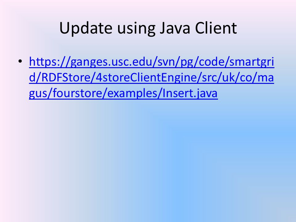 Update using Java Client https://ganges.usc.edu/svn/pg/code/smartgri d/RDFStore/4storeClientEngine/src/uk/co/ma gus/fourstore/examples/Insert.java htt