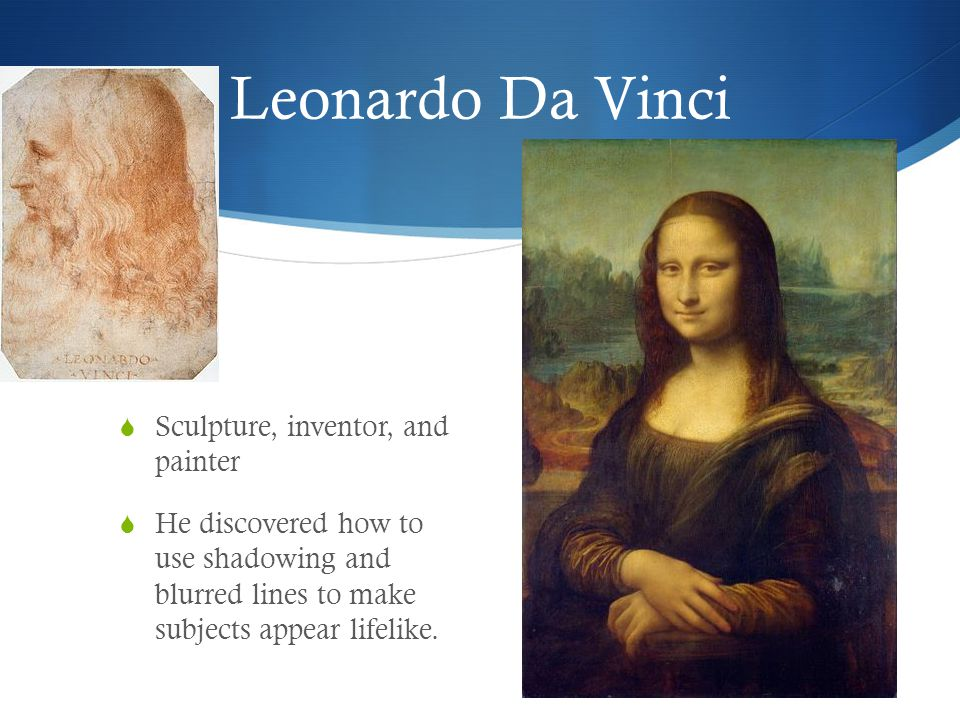 Leonardo Da Vinci  Sculpture, inventor, and painter  He discovered how to use shadowing and blurred lines to make subjects appear lifelike.