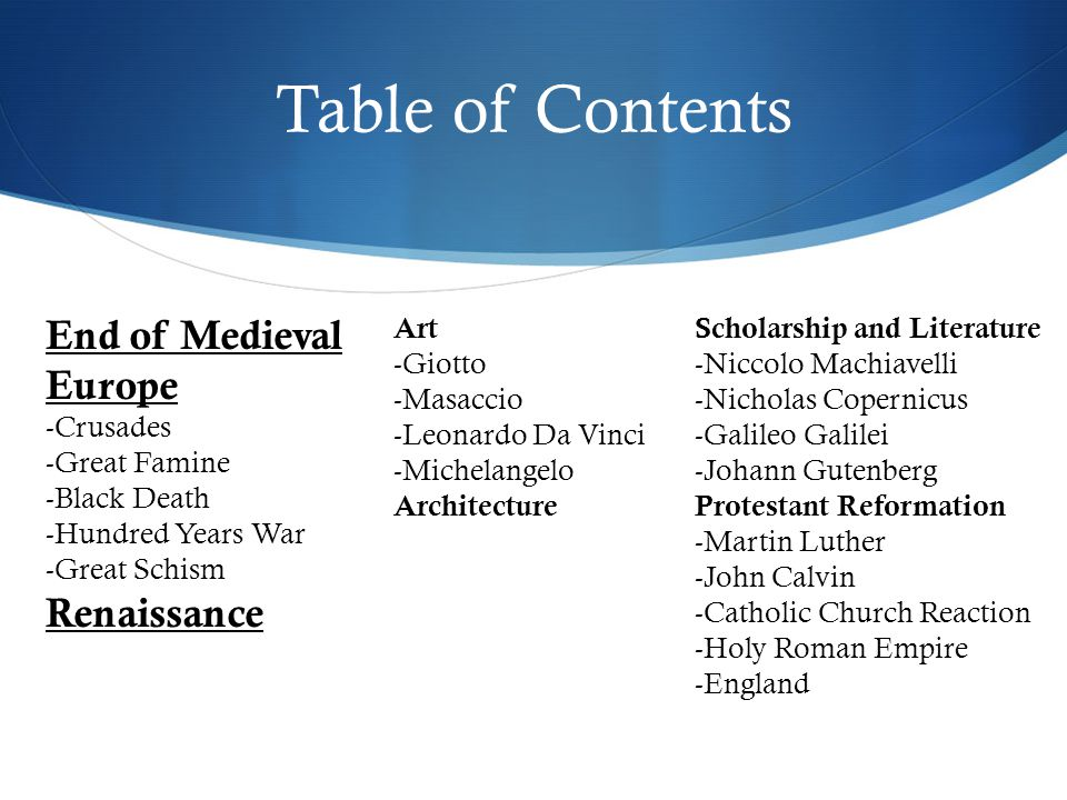 Table of Contents End of Medieval Europe -Crusades -Great Famine -Black Death -Hundred Years War -Great Schism Renaissance Art -Giotto -Masaccio -Leonardo Da Vinci -Michelangelo Architecture Scholarship and Literature -Niccolo Machiavelli -Nicholas Copernicus -Galileo Galilei -Johann Gutenberg Protestant Reformation -Martin Luther -John Calvin -Catholic Church Reaction -Holy Roman Empire -England