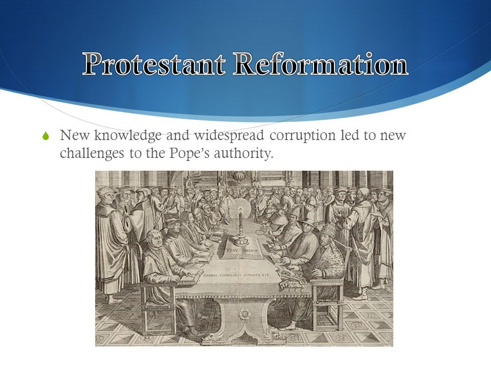  New knowledge and widespread corruption led to new challenges to the Pope's authority.