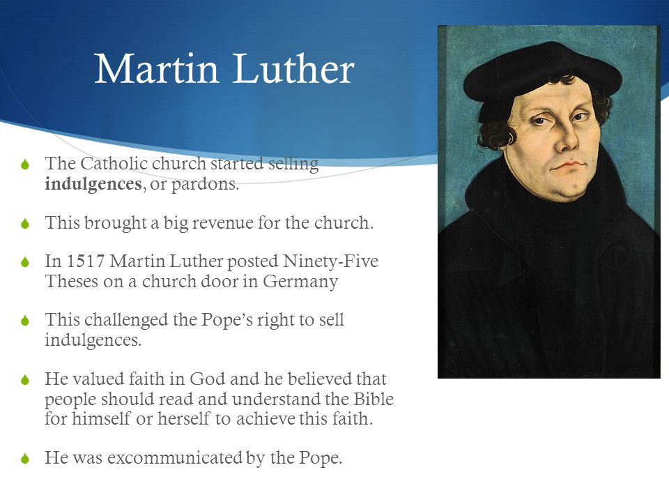 Martin Luther  The Catholic church started selling indulgences, or pardons.