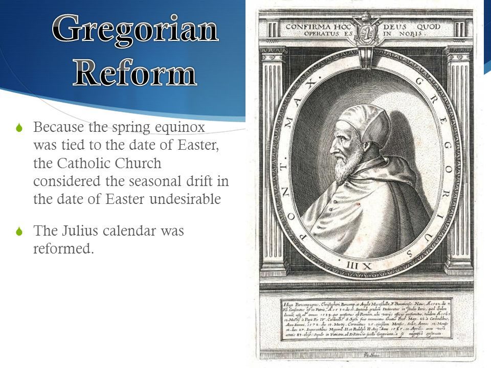 Because the spring equinox was tied to the date of Easter, the Catholic Church considered the seasonal drift in the date of Easter undesirable  The Julius calendar was reformed.