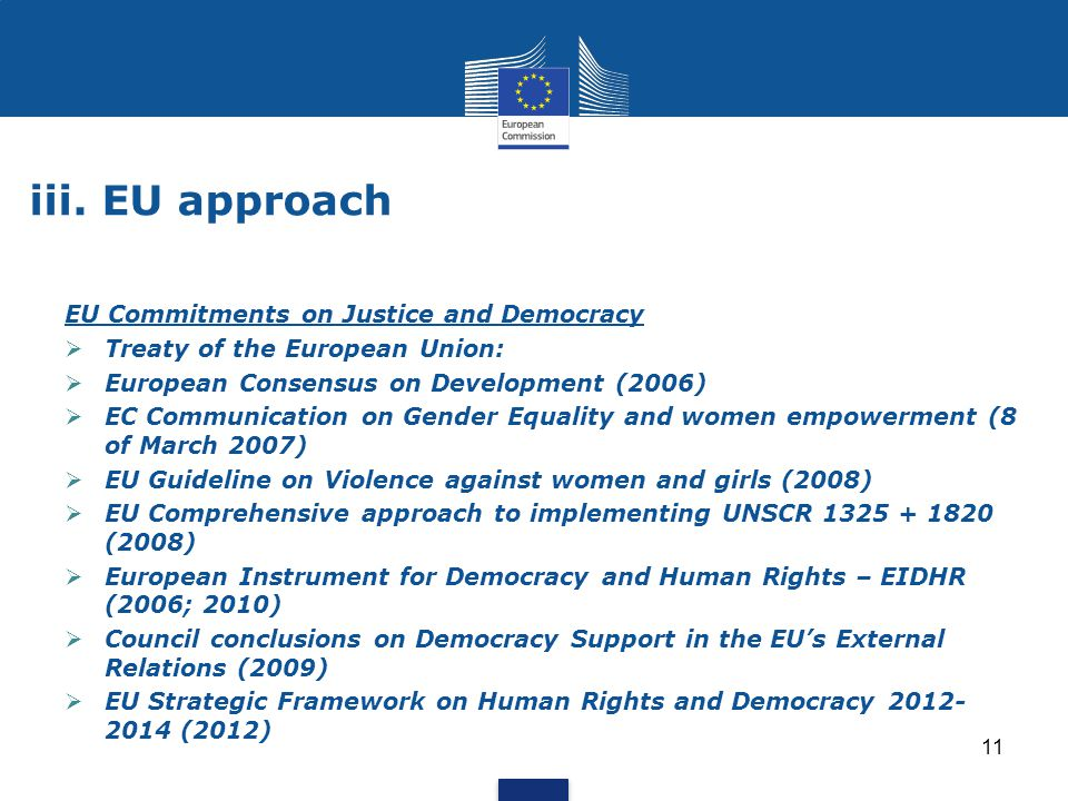 11 iii. EU approach EU Commitments on Justice and Democracy  Treaty of the European Union:  European Consensus on Development (2006)  EC Communicat