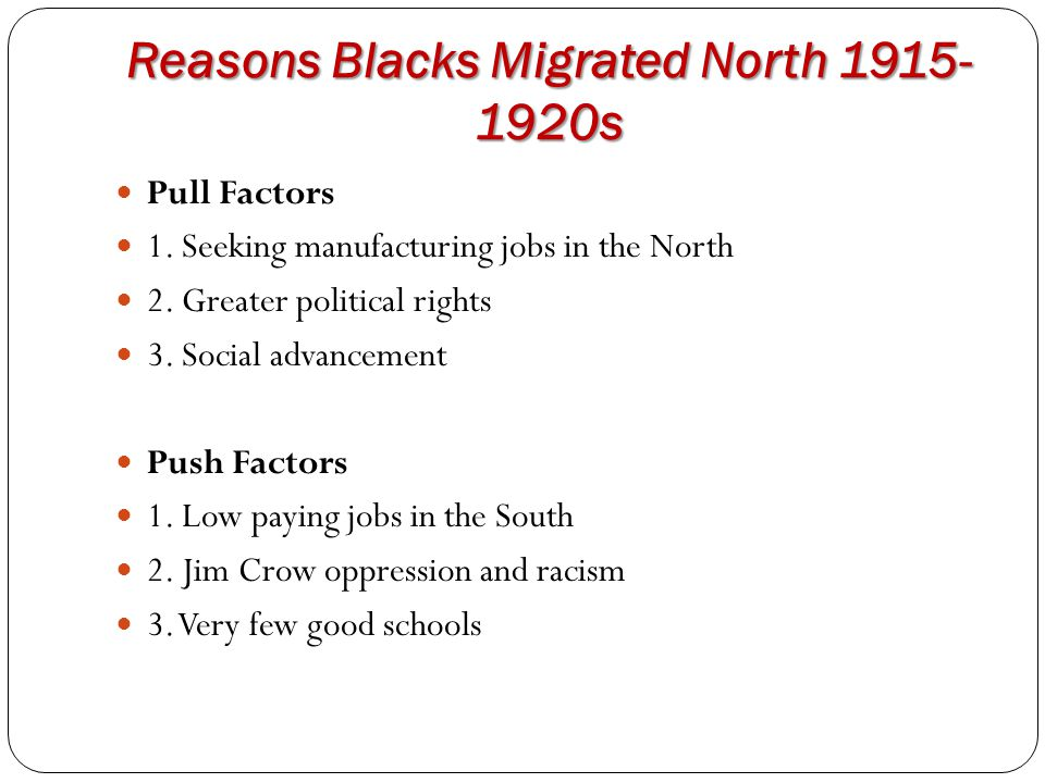 Reasons Blacks Migrated North 1915- 1920s Pull Factors 1. Seeking manufacturing jobs in the North 2. Greater political rights 3. Social advancement Pu