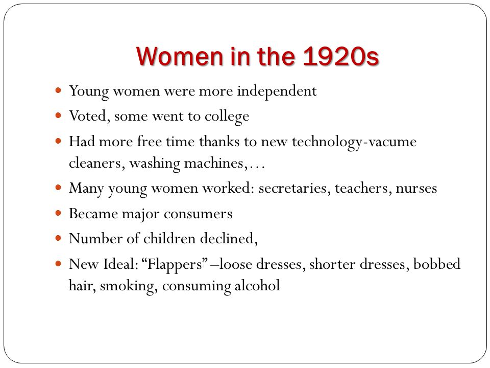 Women in the 1920s Young women were more independent Voted, some went to college Had more free time thanks to new technology-vacume cleaners, washing