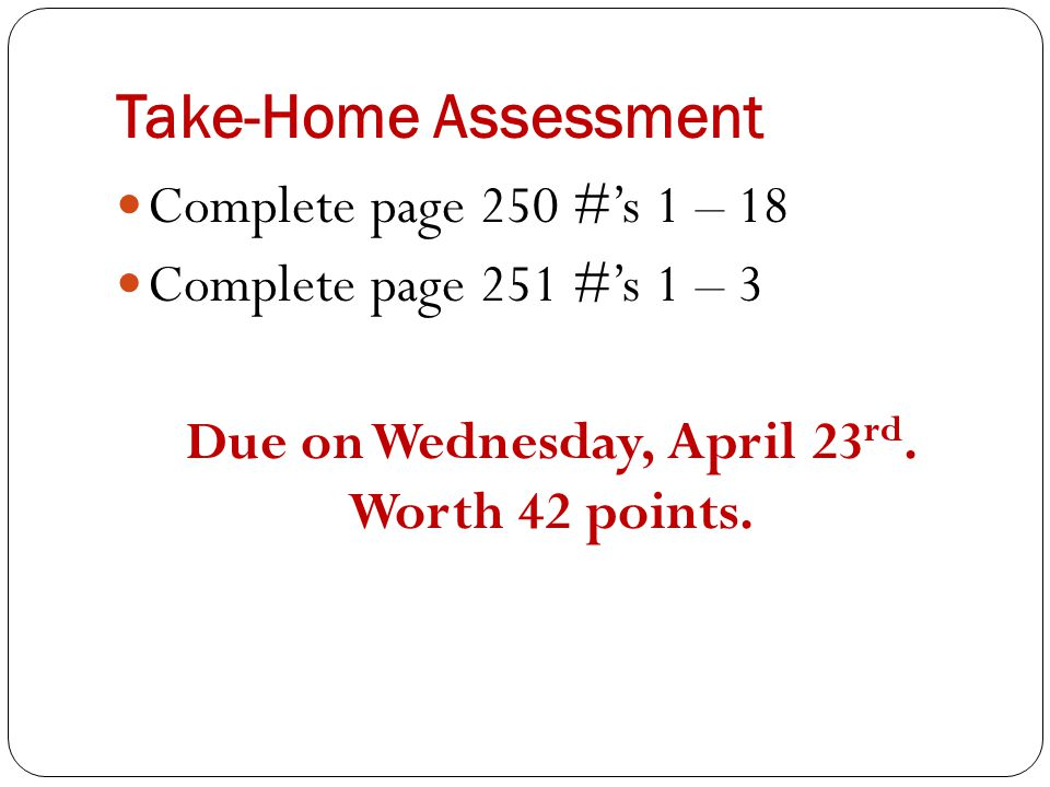 Take-Home Assessment Complete page 250 #'s 1 – 18 Complete page 251 #'s 1 – 3 Due on Wednesday, April 23 rd. Worth 42 points.