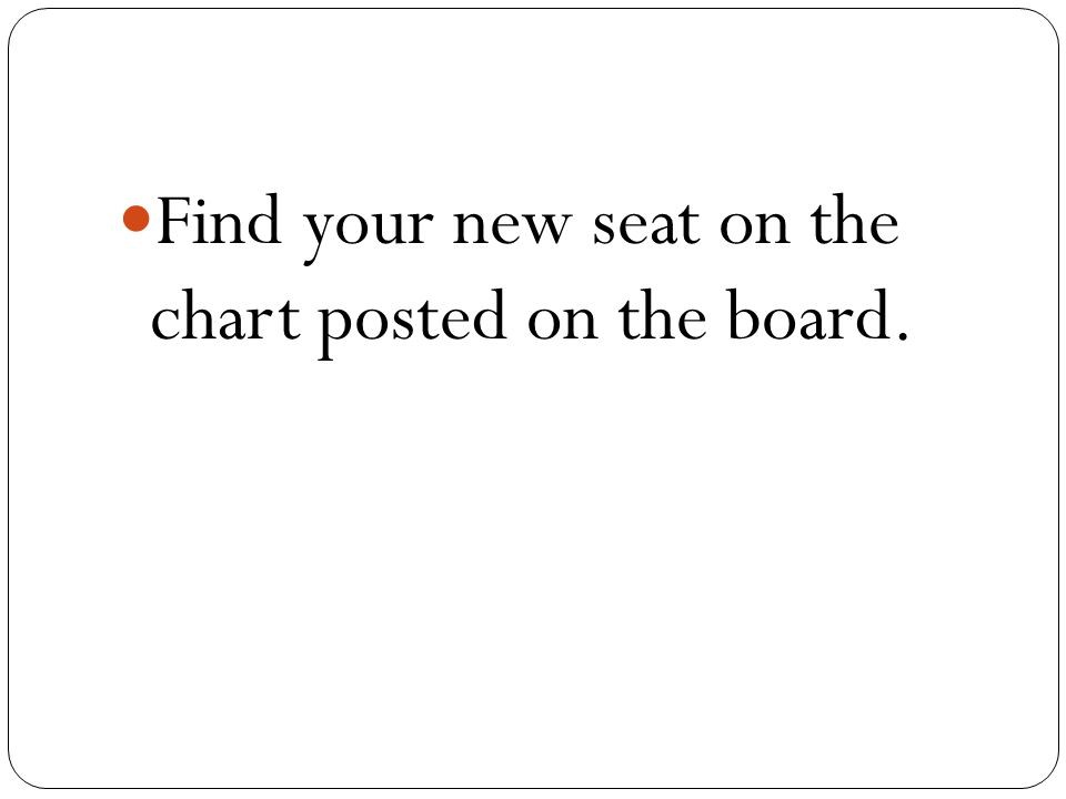 Find your new seat on the chart posted on the board.