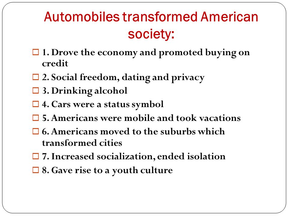 Automobiles transformed American society:  1. Drove the economy and promoted buying on credit  2. Social freedom, dating and privacy  3. Drinking a