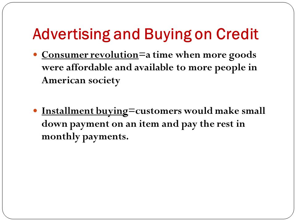 Advertising and Buying on Credit Consumer revolution=a time when more goods were affordable and available to more people in American society Installme