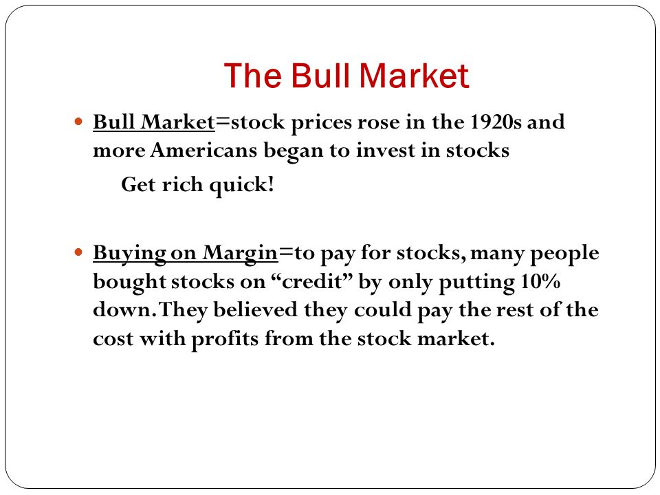 The Bull Market Bull Market=stock prices rose in the 1920s and more Americans began to invest in stocks Get rich quick! Buying on Margin=to pay for st