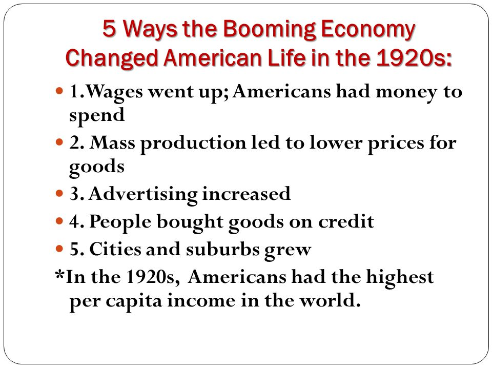 5 Ways the Booming Economy Changed American Life in the 1920s: 1.Wages went up; Americans had money to spend 2. Mass production led to lower prices fo