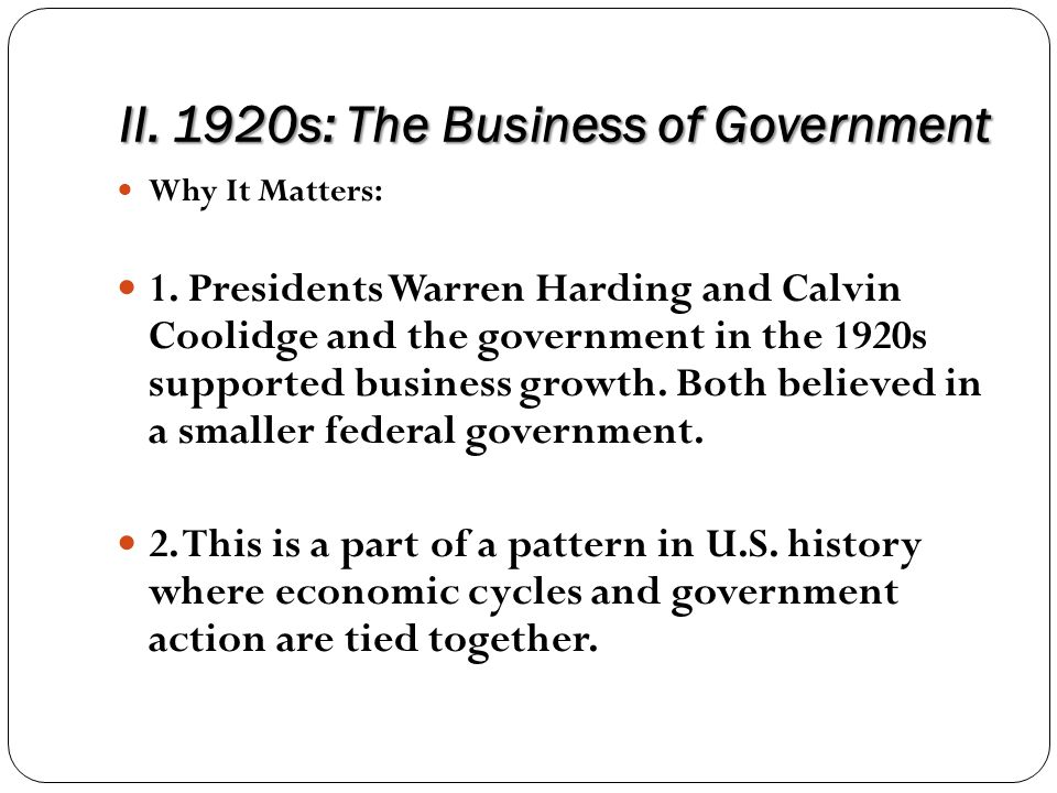 II. 1920s: The Business of Government Why It Matters: 1. Presidents Warren Harding and Calvin Coolidge and the government in the 1920s supported busin
