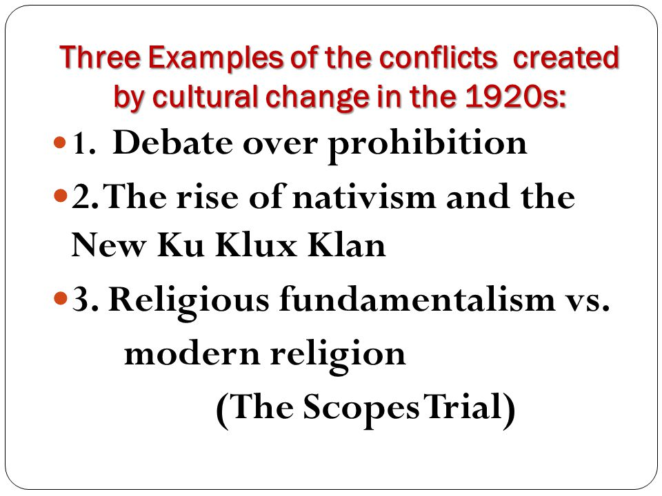 Three Examples of the conflicts created by cultural change in the 1920s: 1. Debate over prohibition 2. The rise of nativism and the New Ku Klux Klan 3