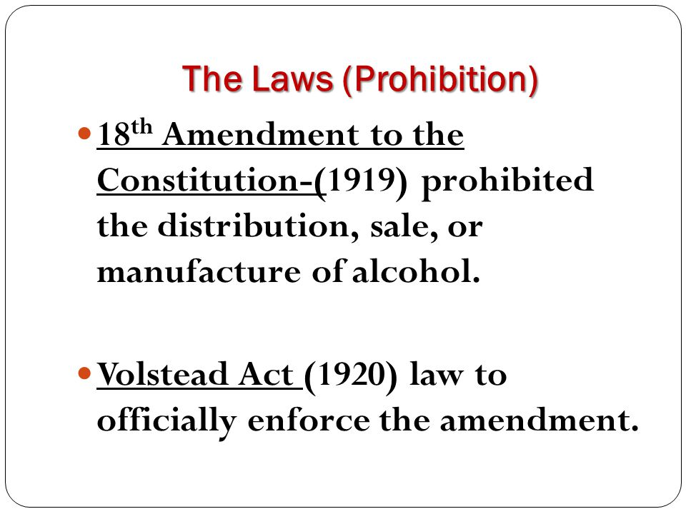 The Laws (Prohibition) 18 th Amendment to the Constitution-(1919) prohibited the distribution, sale, or manufacture of alcohol. Volstead Act (1920) la
