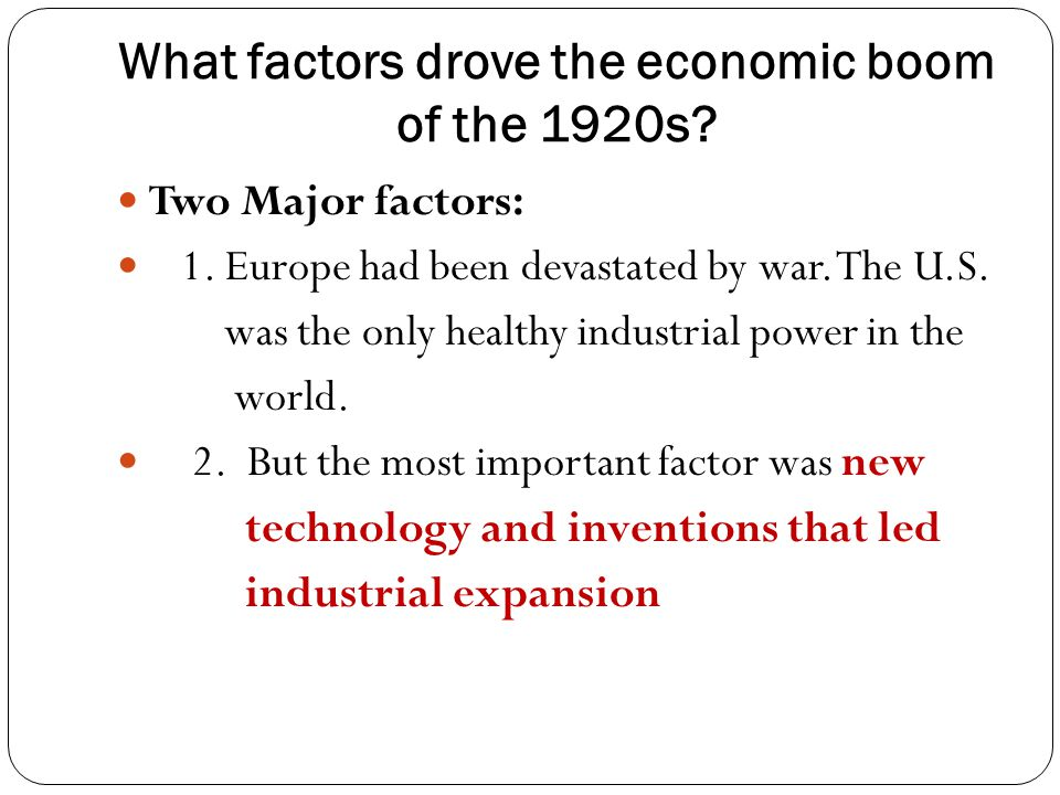 What factors drove the economic boom of the 1920s? Two Major factors: 1. Europe had been devastated by war. The U.S. was the only healthy industrial p