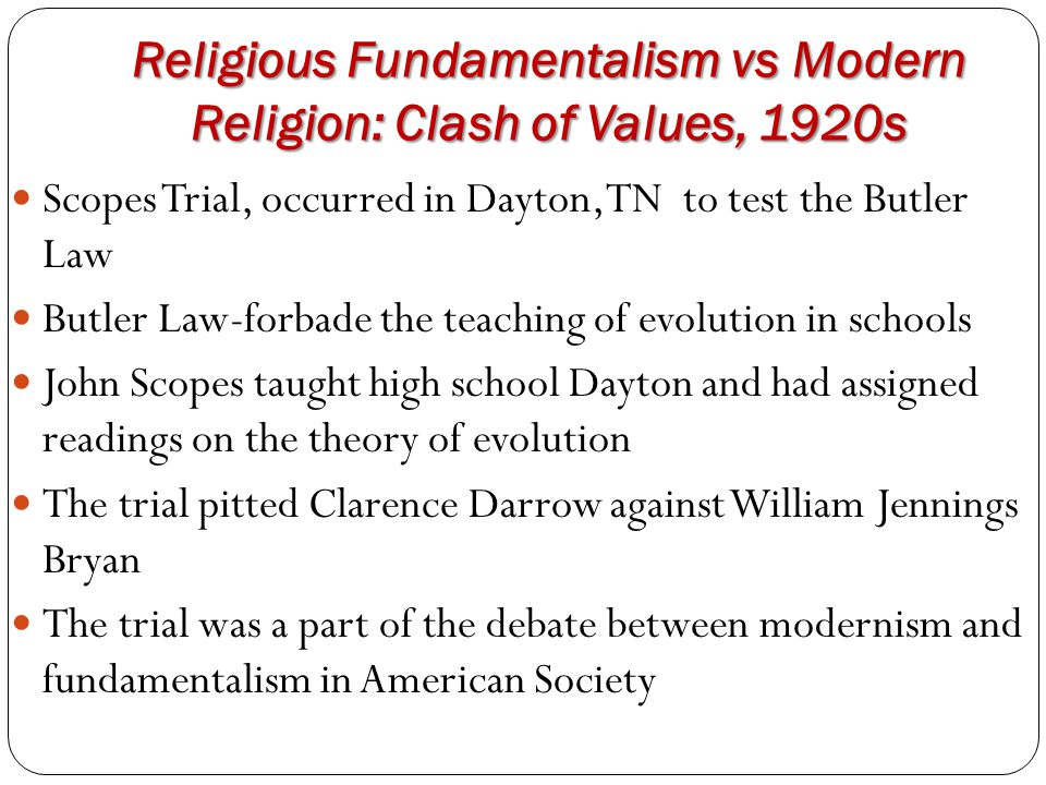 Religious Fundamentalism vs Modern Religion: Clash of Values, 1920s Scopes Trial, occurred in Dayton, TN to test the Butler Law Butler Law-forbade the