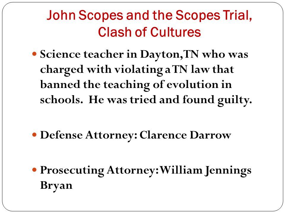 John Scopes and the Scopes Trial, Clash of Cultures Science teacher in Dayton, TN who was charged with violating a TN law that banned the teaching of