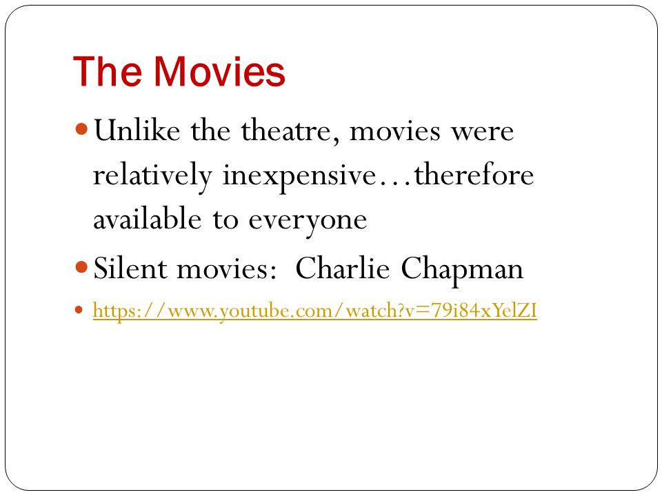 The Movies Unlike the theatre, movies were relatively inexpensive…therefore available to everyone Silent movies: Charlie Chapman https://www.youtube.c