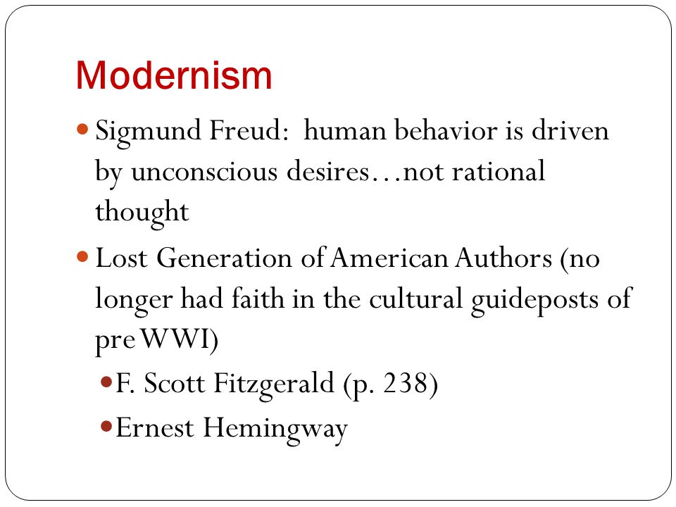 Modernism Sigmund Freud: human behavior is driven by unconscious desires…not rational thought Lost Generation of American Authors (no longer had faith