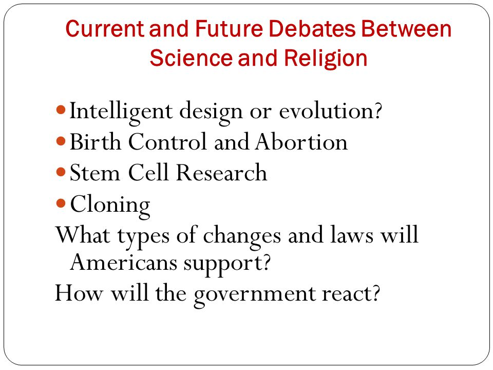 Current and Future Debates Between Science and Religion Intelligent design or evolution? Birth Control and Abortion Stem Cell Research Cloning What ty
