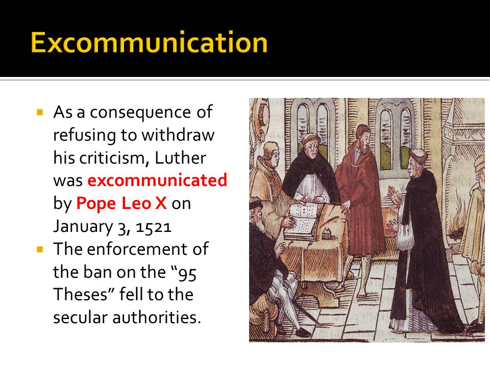  As a consequence of refusing to withdraw his criticism, Luther was excommunicated by Pope Leo X on January 3, 1521  The enforcement of the ban on the 95 Theses fell to the secular authorities.