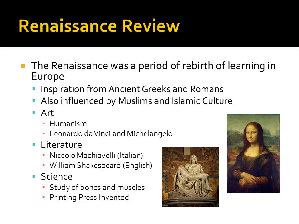  The Renaissance was a period of rebirth of learning in Europe  Inspiration from Ancient Greeks and Romans  Also influenced by Muslims and Islamic
