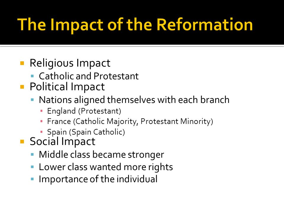  Religious Impact  Catholic and Protestant  Political Impact  Nations aligned themselves with each branch ▪ England (Protestant) ▪ France (Catholic Majority, Protestant Minority) ▪ Spain (Spain Catholic)  Social Impact  Middle class became stronger  Lower class wanted more rights  Importance of the individual