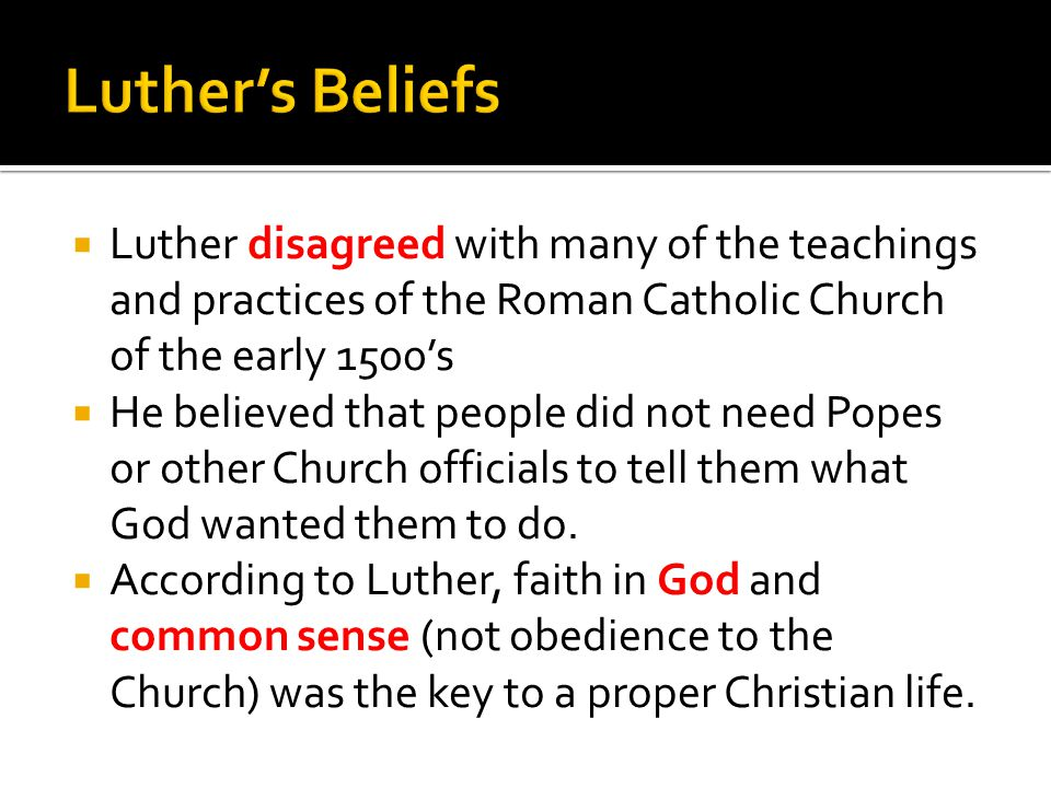  Luther also believed that ordinary people could understand the Bible for themselves  This goes against the Church  He translated the Bible into German so that ordinary people could read it  He was in favor of creating town schools that would teach everyone to read