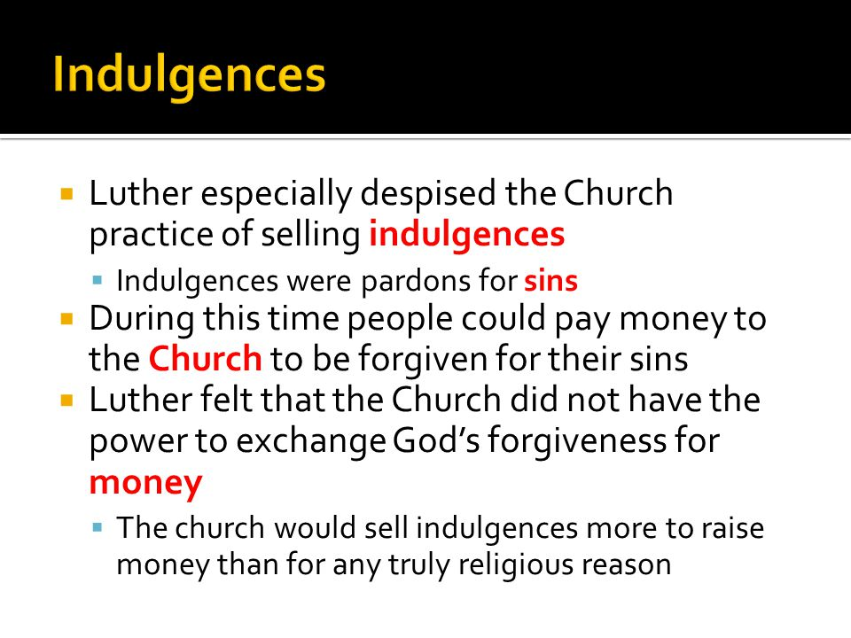  Luther especially despised the Church practice of selling indulgences  Indulgences were pardons for sins  During this time people could pay money to the Church to be forgiven for their sins  Luther felt that the Church did not have the power to exchange God's forgiveness for money  The church would sell indulgences more to raise money than for any truly religious reason