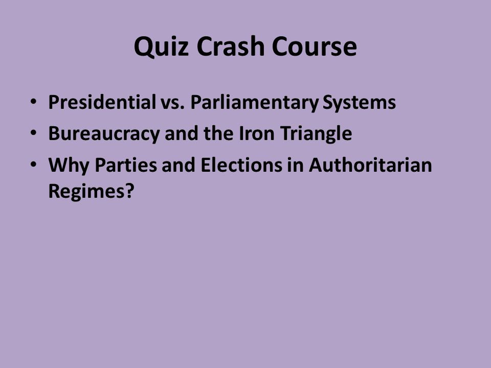 Quiz Crash Course Presidential vs. Parliamentary Systems Bureaucracy and the Iron Triangle Why Parties and Elections in Authoritarian Regimes?