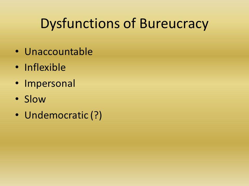Dysfunctions of Bureucracy Unaccountable Inflexible Impersonal Slow Undemocratic (?)