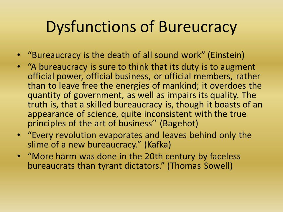 """Dysfunctions of Bureucracy """"Bureaucracy is the death of all sound work"""" (Einstein) """"A bureaucracy is sure to think that its duty is to augment officia"""