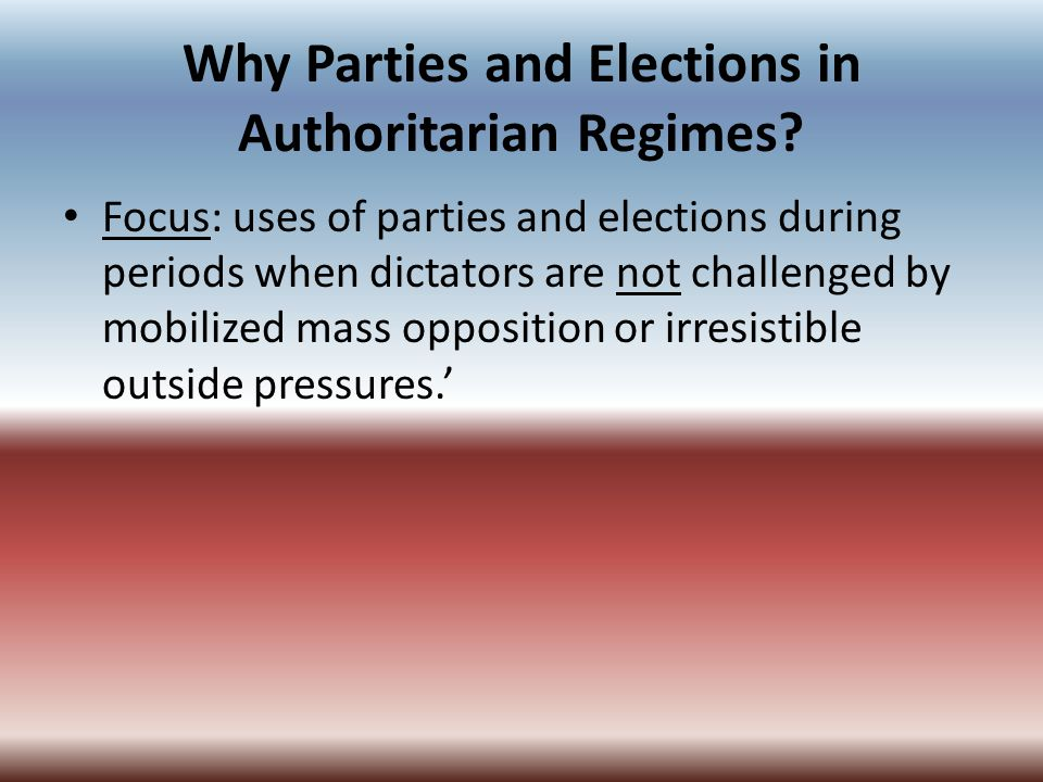 Why Parties and Elections in Authoritarian Regimes? Focus: uses of parties and elections during periods when dictators are not challenged by mobilized