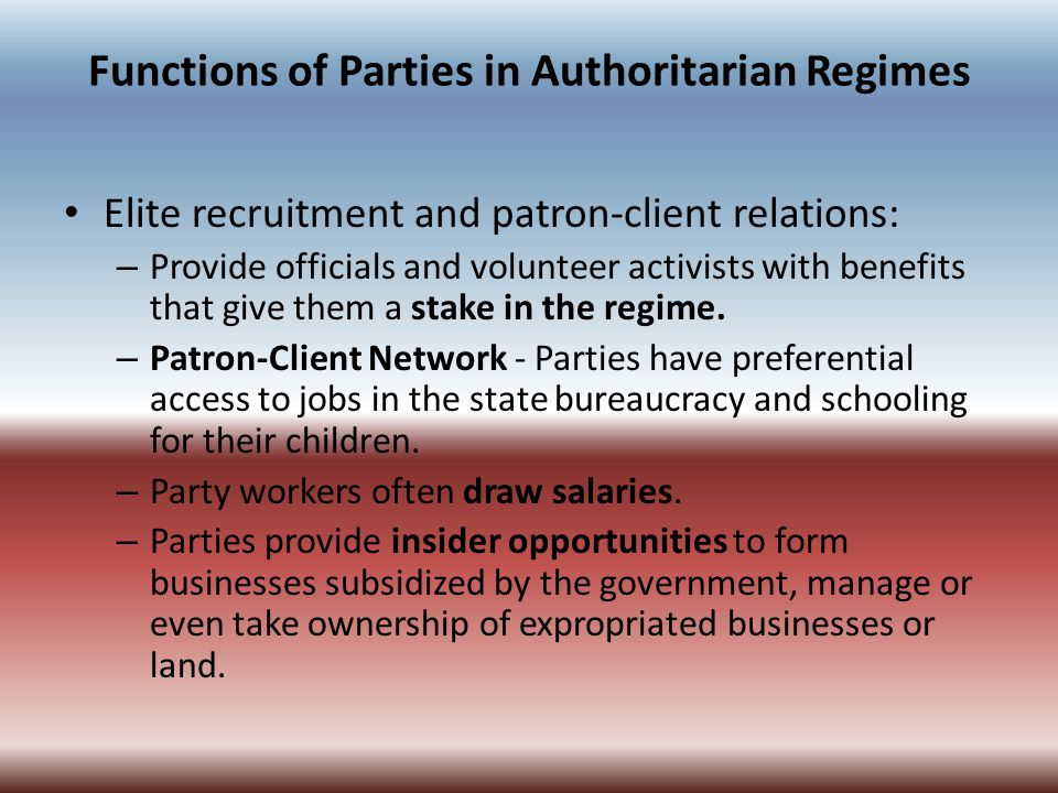 Functions of Parties in Authoritarian Regimes Elite recruitment and patron-client relations: – Provide officials and volunteer activists with benefits