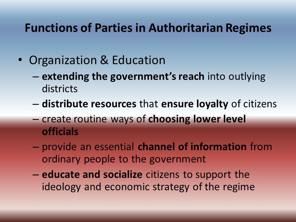 Functions of Parties in Authoritarian Regimes Organization & Education – extending the government's reach into outlying districts – distribute resourc