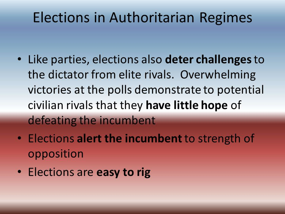 Elections in Authoritarian Regimes Like parties, elections also deter challenges to the dictator from elite rivals. Overwhelming victories at the poll