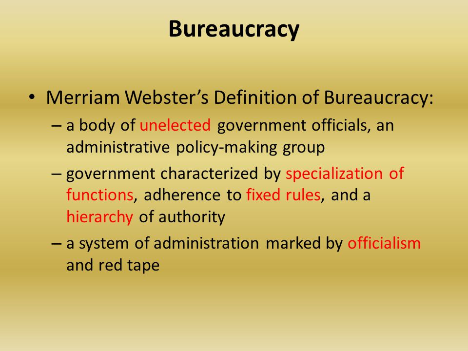 Bureaucracy Merriam Webster's Definition of Bureaucracy: – a body of unelected government officials, an administrative policy-making group – governmen