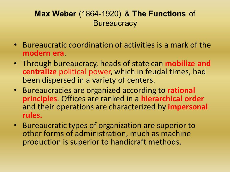 Max Weber (1864-1920) & The Functions of Bureaucracy Ideal Traits of Bureaucracy: Hierarchy of authority Goal Directed Impartial, Impersonal Apolitical Non-Ideological Written rules of conduct Standardized procedures Promotion based on achievement Specialized division of labor Efficiency