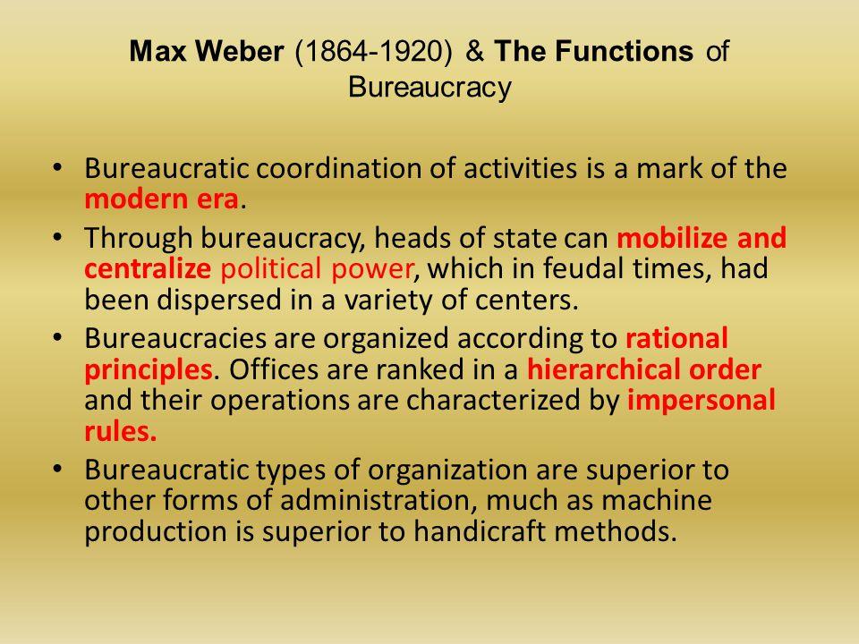 Max Weber (1864-1920) & The Functions of Bureaucracy Bureaucratic coordination of activities is a mark of the modern era. Through bureaucracy, heads o