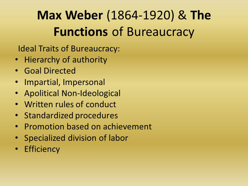 Max Weber (1864-1920) & The Functions of Bureaucracy From a purely technical point of view, a bureaucracy is capable of attaining the highest degree of efficiency, and is in this sense formally the most rational known means of exercising authority over human beings.