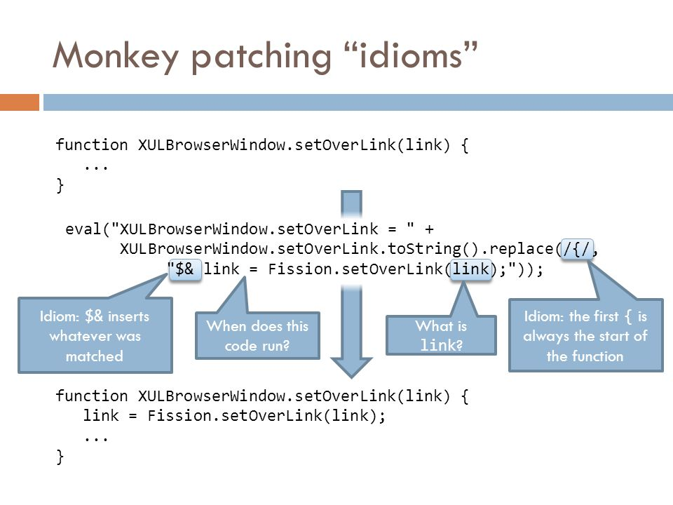 Monkey patching idioms eval( XULBrowserWindow.setOverLink = + XULBrowserWindow.setOverLink.toString().replace(/{/, $& link = Fission.setOverLink(link); )); function XULBrowserWindow.setOverLink(link) { link = Fission.setOverLink(link);...