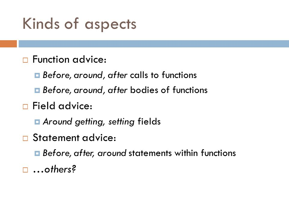 Kinds of aspects  Function advice:  Before, around, after calls to functions  Before, around, after bodies of functions  Field advice:  Around getting, setting fields  Statement advice:  Before, after, around statements within functions  …others