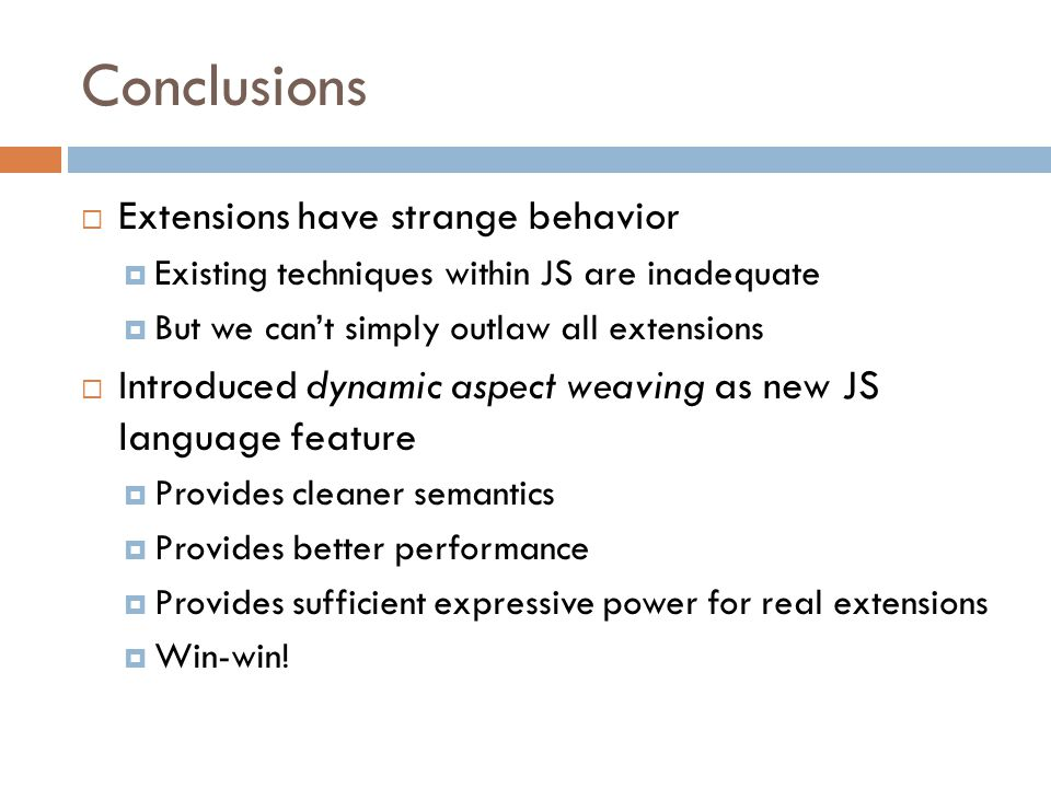 Conclusions  Extensions have strange behavior  Existing techniques within JS are inadequate  But we can't simply outlaw all extensions  Introduced dynamic aspect weaving as new JS language feature  Provides cleaner semantics  Provides better performance  Provides sufficient expressive power for real extensions  Win-win!
