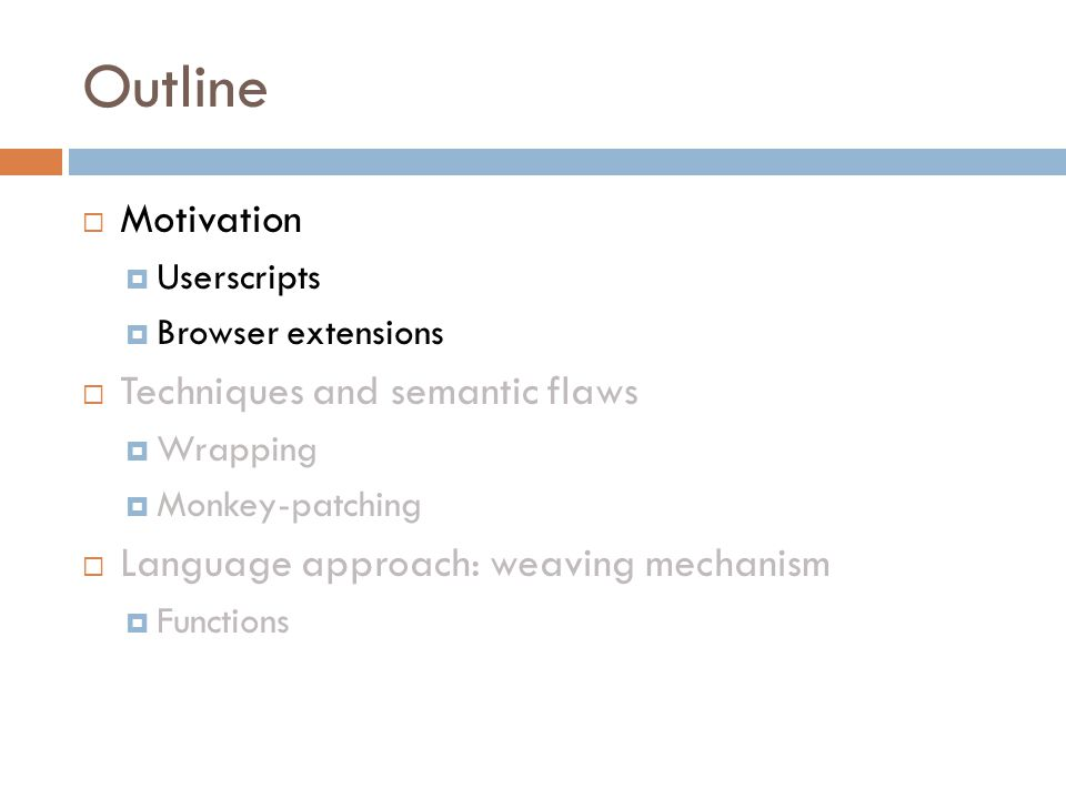 Outline  Motivation  Userscripts  Browser extensions  Techniques and semantic flaws  Wrapping  Monkey-patching  Language approach: weaving mechanism  Functions