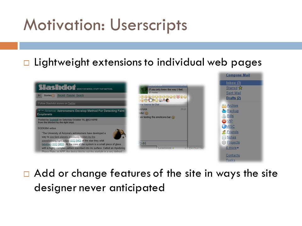 Motivation: Userscripts  Lightweight extensions to individual web pages  Add or change features of the site in ways the site designer never anticipated