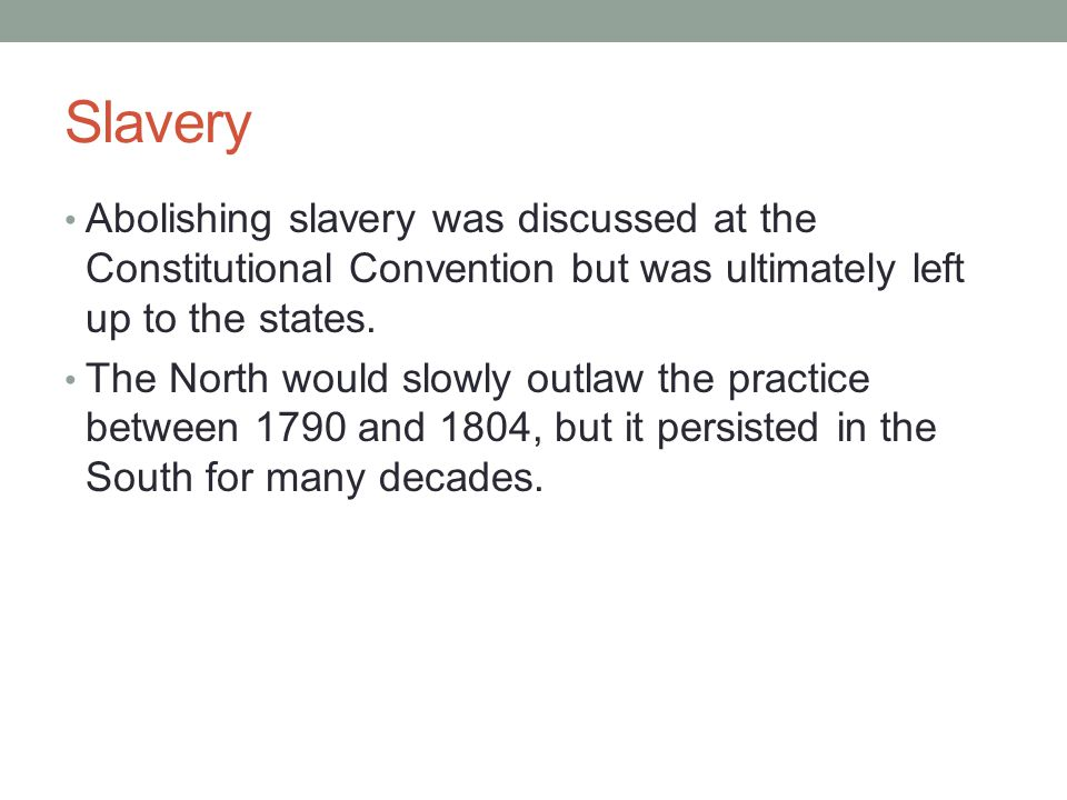 Slavery Abolishing slavery was discussed at the Constitutional Convention but was ultimately left up to the states.