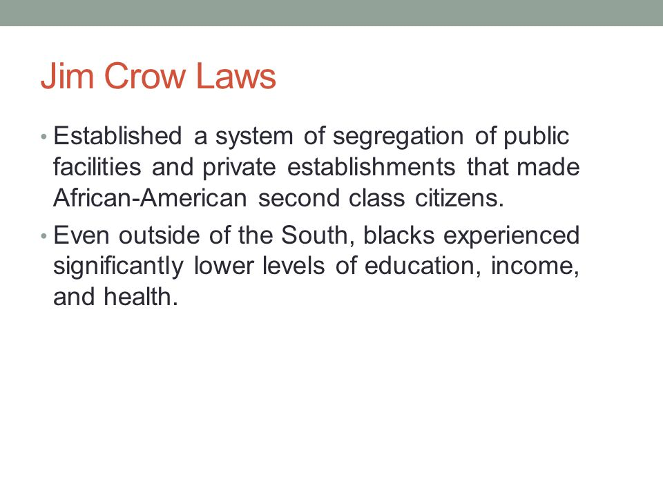 Jim Crow Laws Established a system of segregation of public facilities and private establishments that made African-American second class citizens.