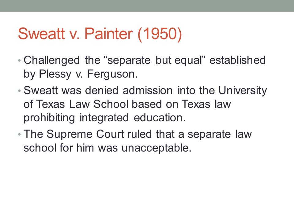 Sweatt v. Painter (1950) Challenged the separate but equal established by Plessy v.